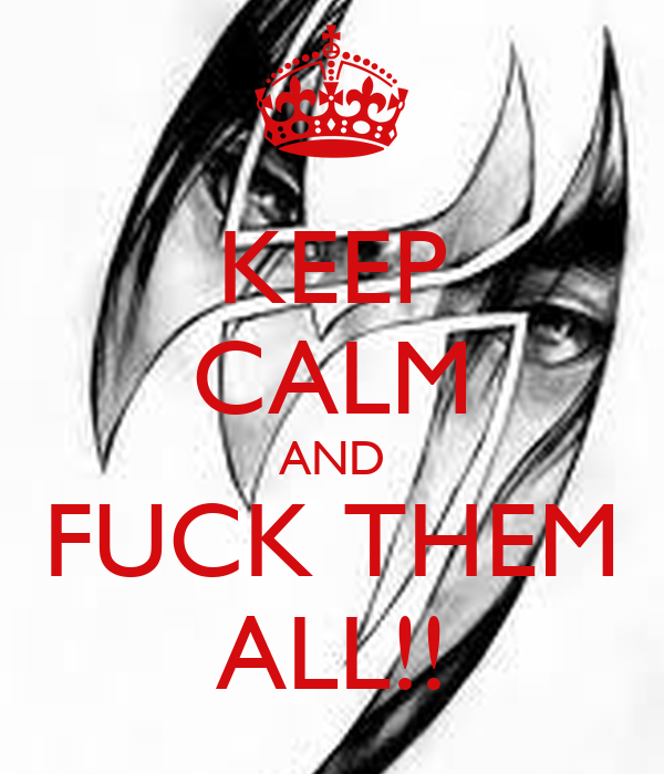 KEEP CALM AND FUCK THEM ALL!!