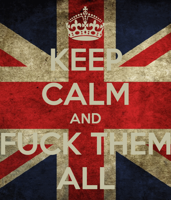 KEEP CALM AND FUCK THEM ALL