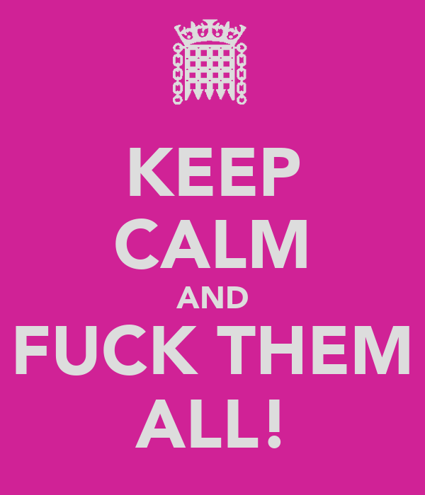 KEEP CALM AND FUCK THEM ALL!