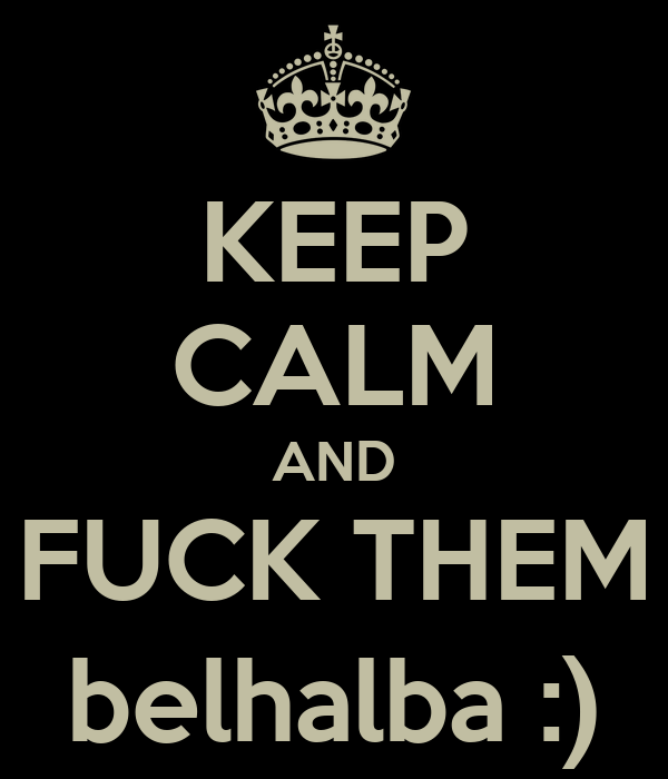 KEEP CALM AND FUCK THEM belhalba :)