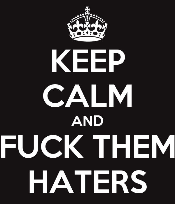 KEEP CALM AND FUCK THEM HATERS