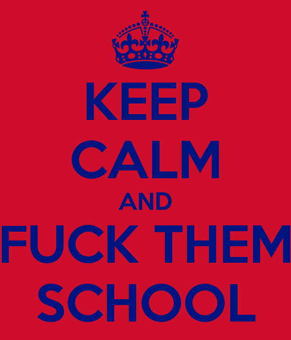 KEEP CALM AND FUCK THEM SCHOOL