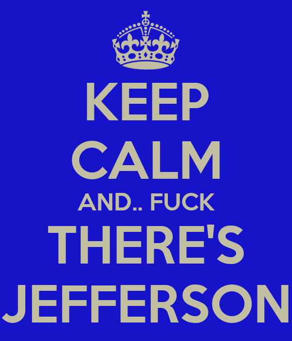 KEEP CALM AND.. FUCK THERE'S JEFFERSON