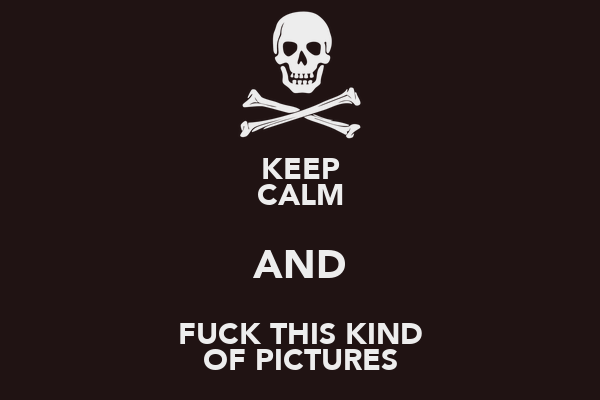 KEEP CALM AND FUCK THIS KIND OF PICTURES