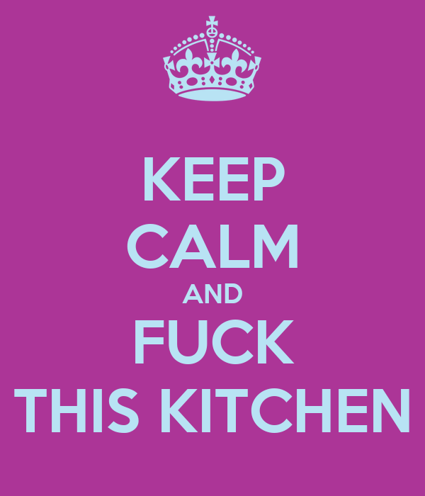 KEEP CALM AND FUCK THIS KITCHEN