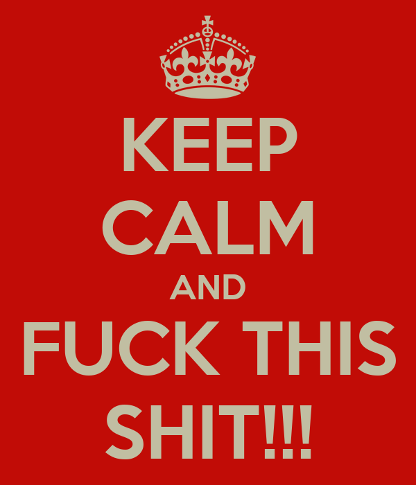 KEEP CALM AND FUCK THIS SHIT!!!