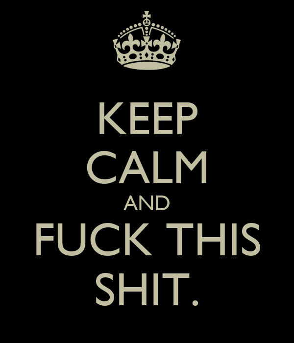 KEEP CALM AND FUCK THIS SHIT.