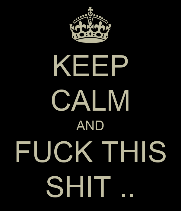 KEEP CALM AND FUCK THIS SHIT ..
