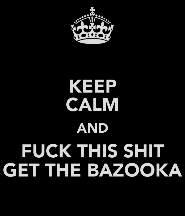 KEEP CALM AND FUCK THIS SHIT GET THE BAZOOKA