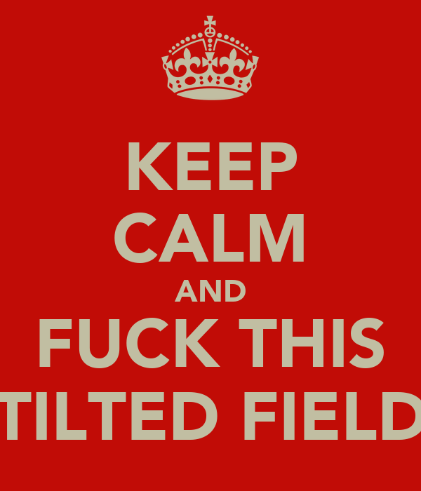 KEEP CALM AND FUCK THIS TILTED FIELD