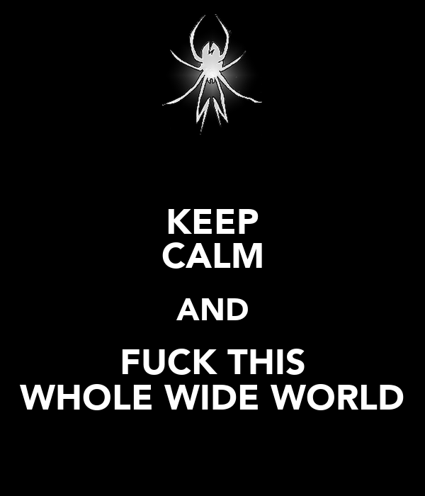 KEEP CALM AND FUCK THIS WHOLE WIDE WORLD