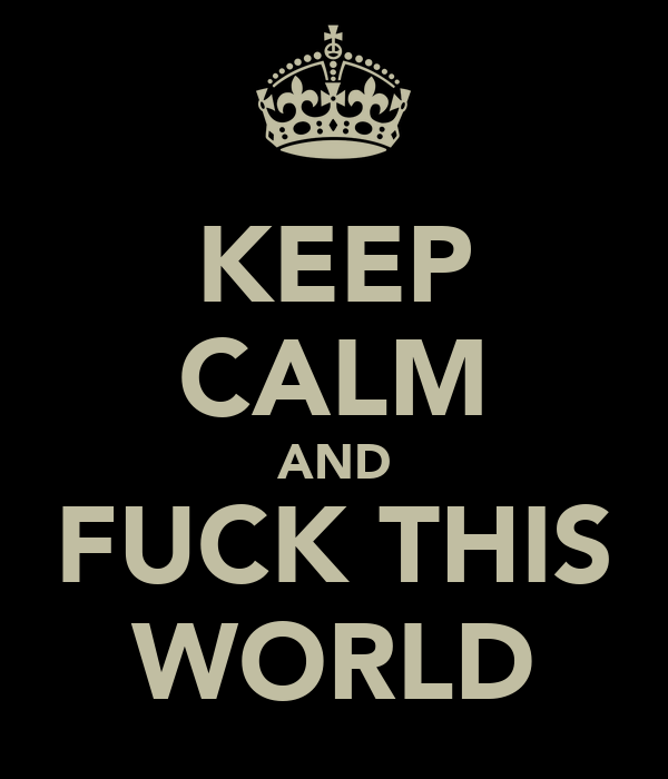 KEEP CALM AND FUCK THIS WORLD