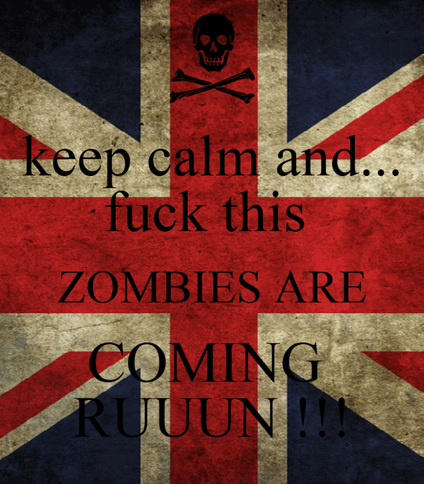 keep calm and... fuck this  ZOMBIES ARE COMING  RUUUN !!!