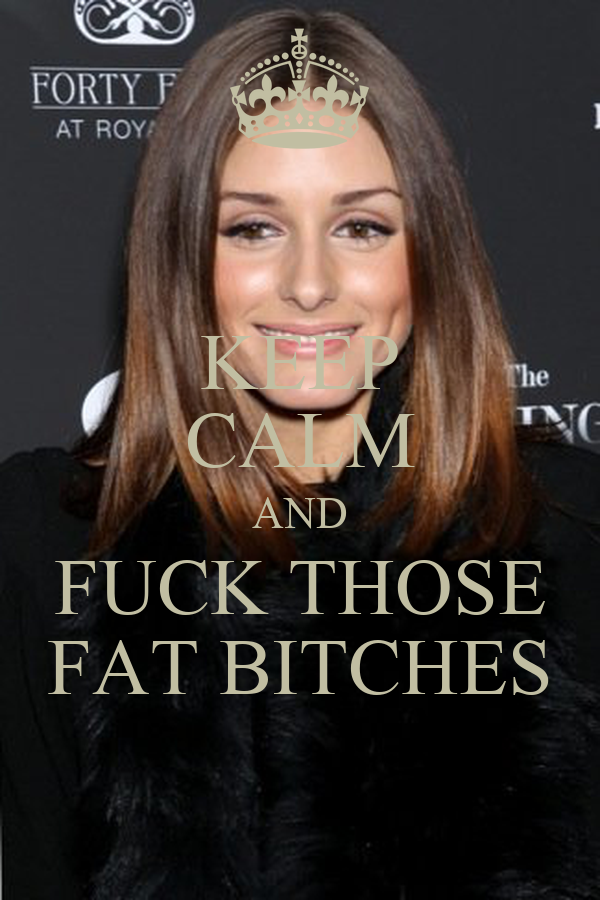KEEP CALM AND FUCK THOSE FAT BITCHES