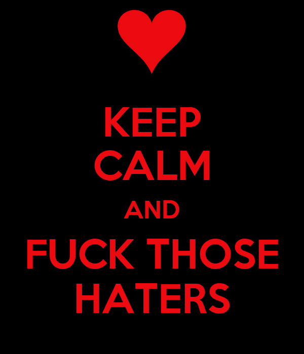KEEP CALM AND FUCK THOSE HATERS