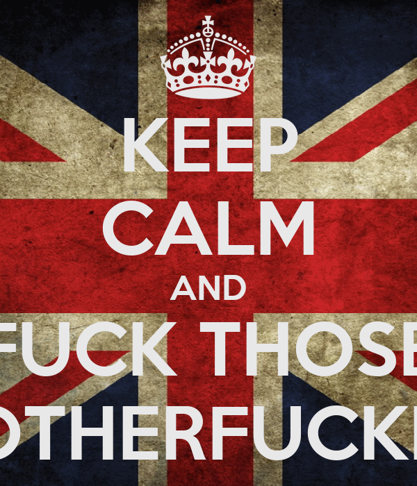 KEEP CALM AND FUCK THOSE  MOTHERFUCKERS