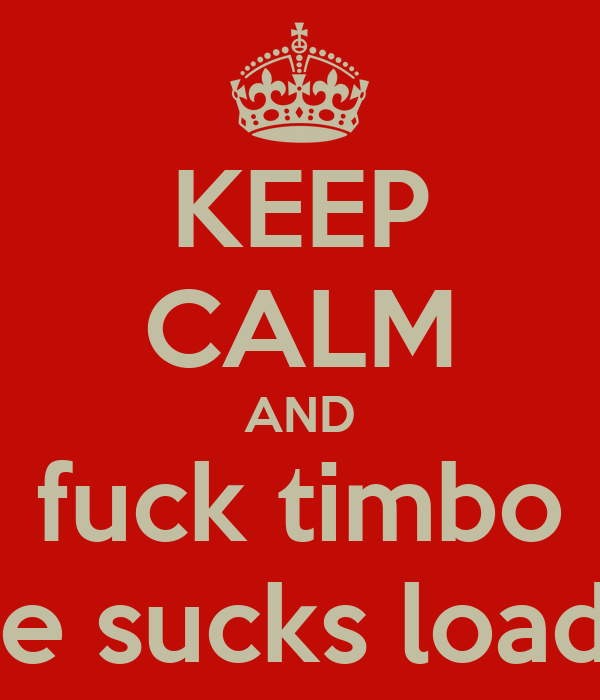KEEP CALM AND fuck timbo he sucks loads