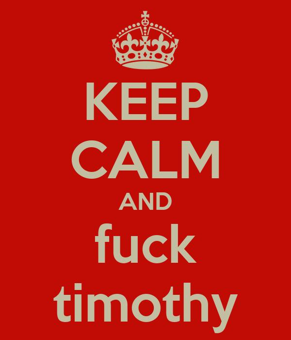 KEEP CALM AND fuck timothy