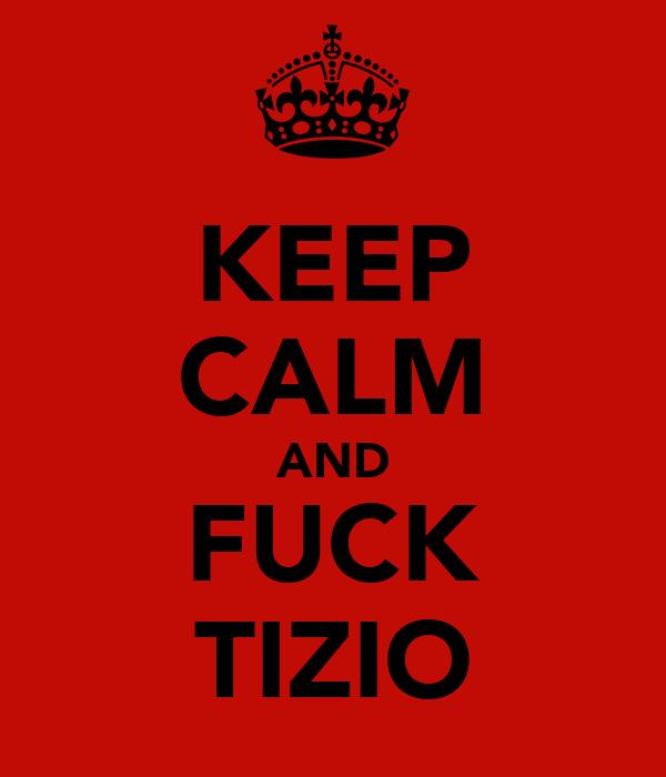 KEEP CALM AND FUCK TIZIO