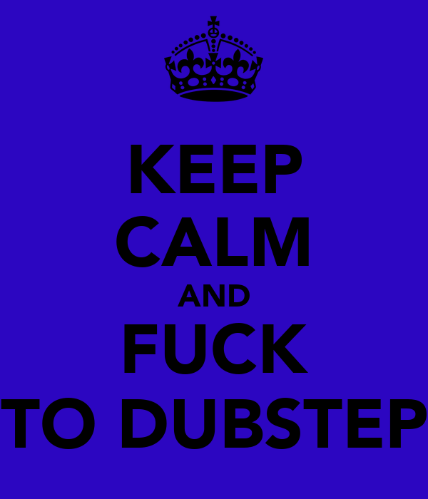 KEEP CALM AND FUCK TO DUBSTEP