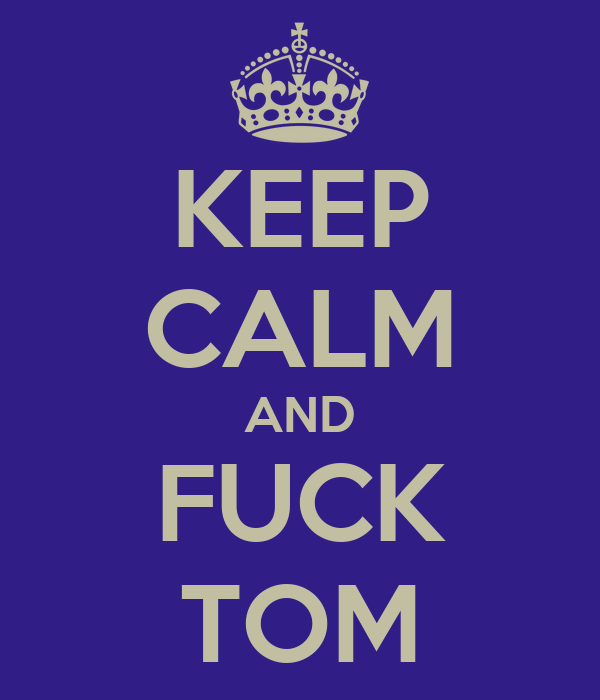 KEEP CALM AND FUCK TOM