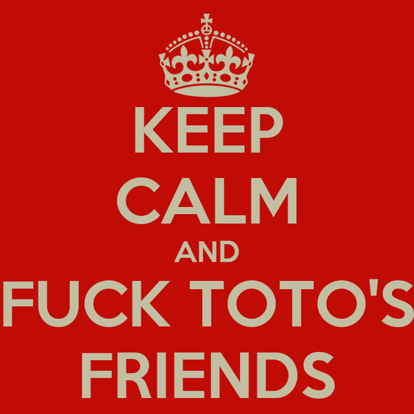 KEEP CALM AND FUCK TOTO'S FRIENDS