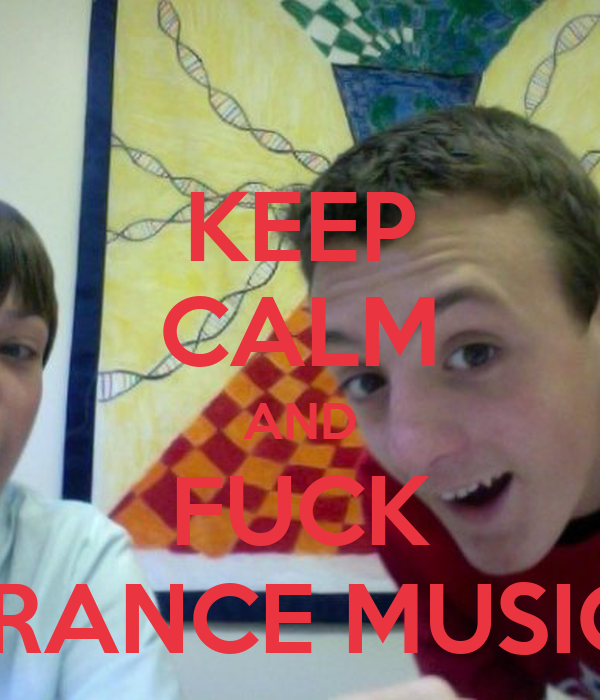 KEEP CALM AND FUCK TRANCE MUSIC