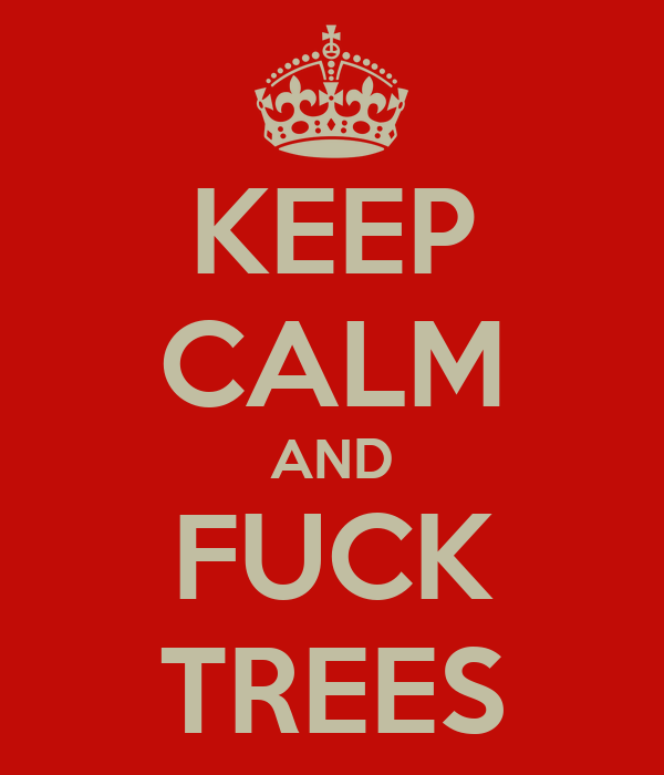 KEEP CALM AND FUCK TREES