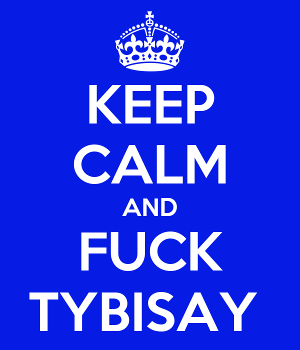 KEEP CALM AND FUCK TYBISAY