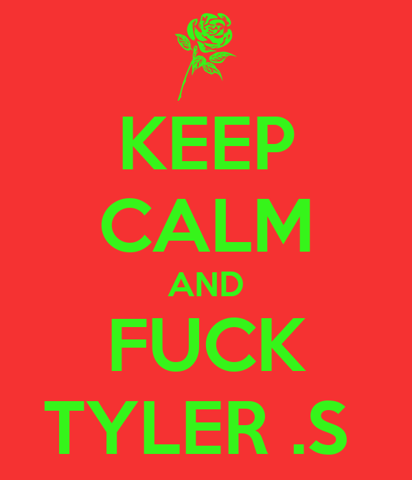 KEEP CALM AND FUCK TYLER .S