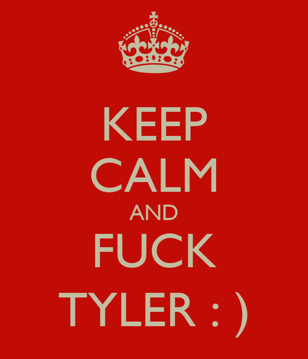 KEEP CALM AND FUCK TYLER : )