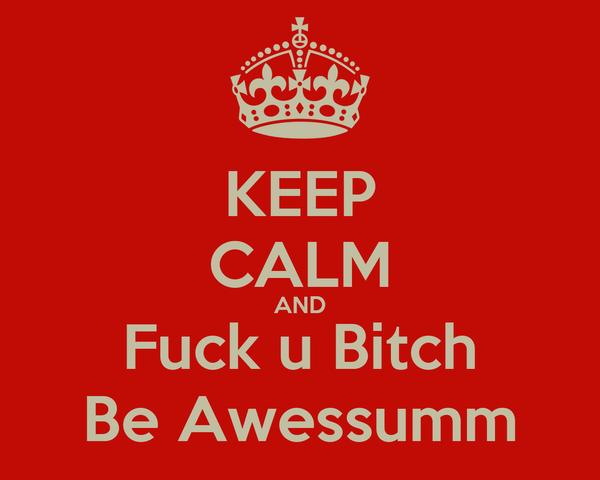 KEEP CALM AND Fuck u Bitch Be Awessumm