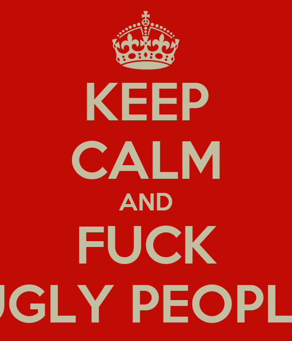 KEEP CALM AND FUCK UGLY PEOPLE