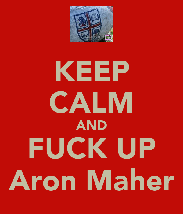 KEEP CALM AND FUCK UP Aron Maher