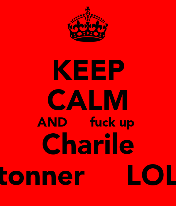 KEEP CALM AND      fuck up  Charile tonner     LOL
