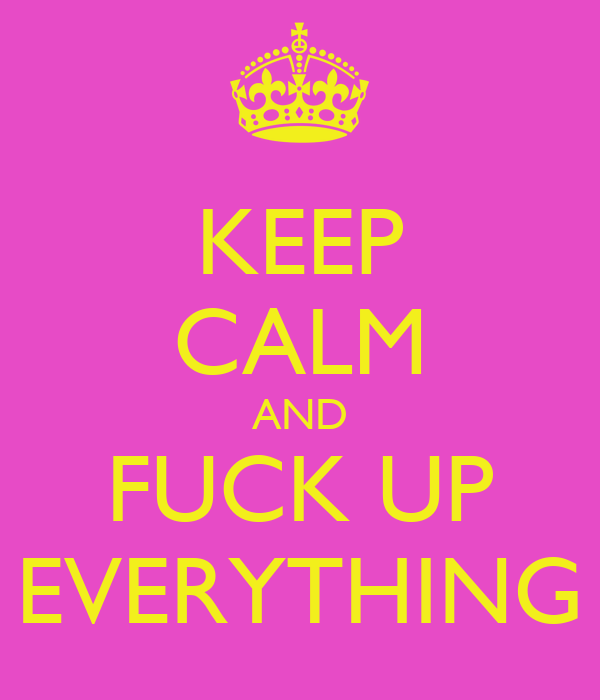 KEEP CALM AND FUCK UP EVERYTHING