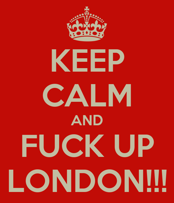KEEP CALM AND FUCK UP LONDON!!!