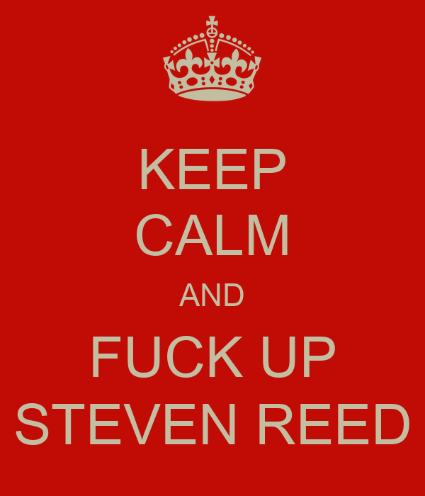 KEEP CALM AND FUCK UP STEVEN REED