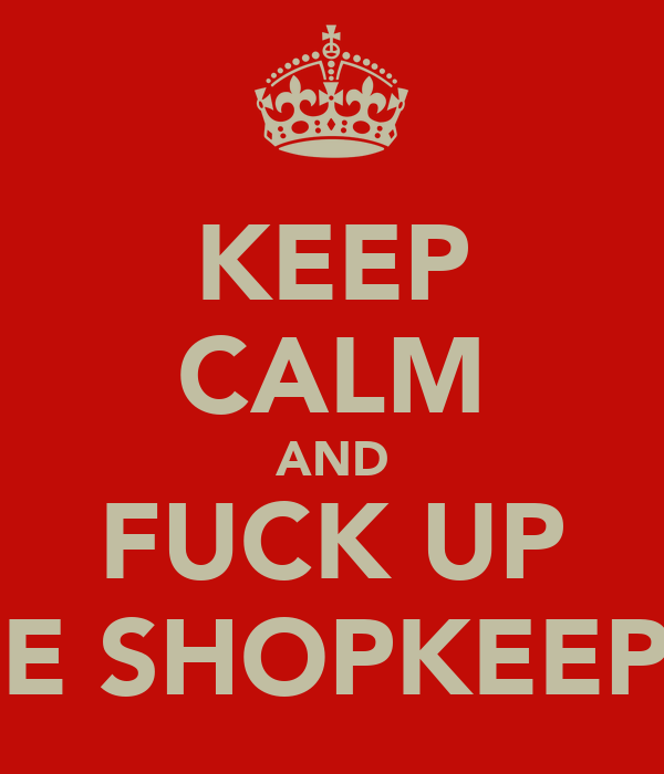 KEEP CALM AND FUCK UP THE SHOPKEEPER