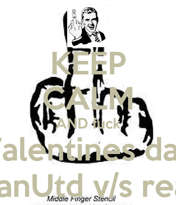 KEEP CALM AND fuck Valentines day coz its ManUtd v/s real madrid
