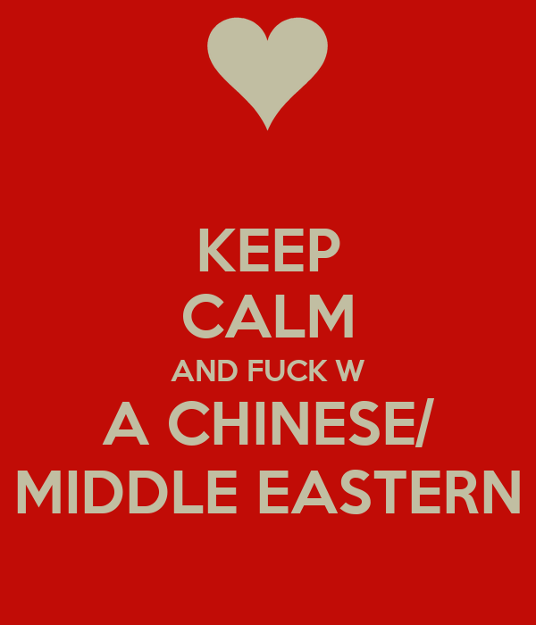 KEEP CALM AND FUCK W A CHINESE/ MIDDLE EASTERN