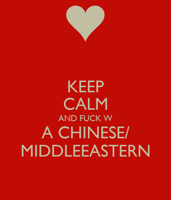 KEEP CALM AND FUCK W A CHINESE/ MIDDLEEASTERN