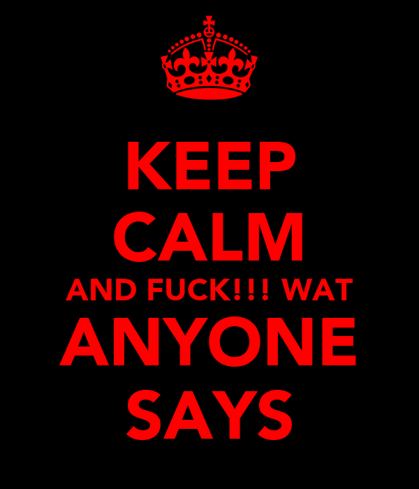KEEP CALM AND FUCK!!! WAT ANYONE SAYS