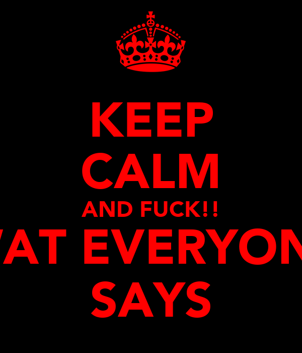 KEEP CALM AND FUCK!! WAT EVERYONE SAYS