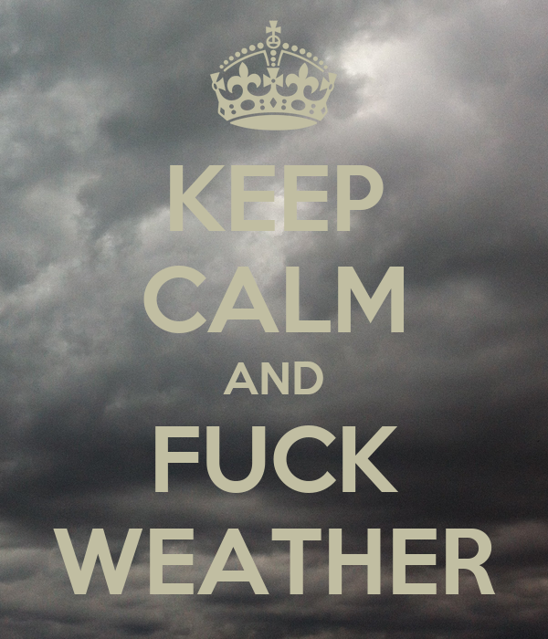 KEEP CALM AND FUCK WEATHER