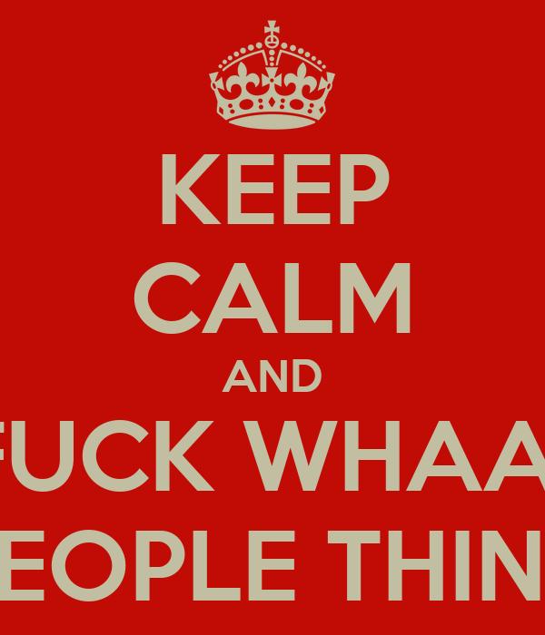 KEEP CALM AND FUCK WHAA'' PEOPLE THINK