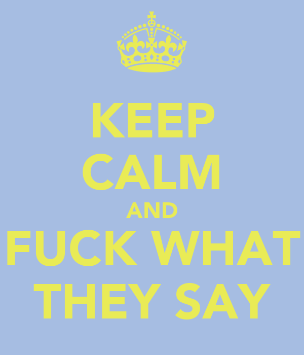 KEEP CALM AND FUCK WHAT THEY SAY
