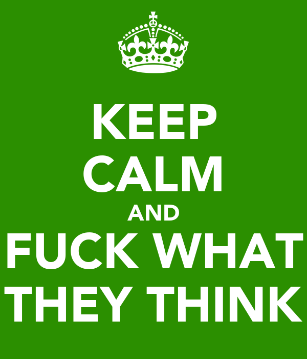 KEEP CALM AND FUCK WHAT THEY THINK