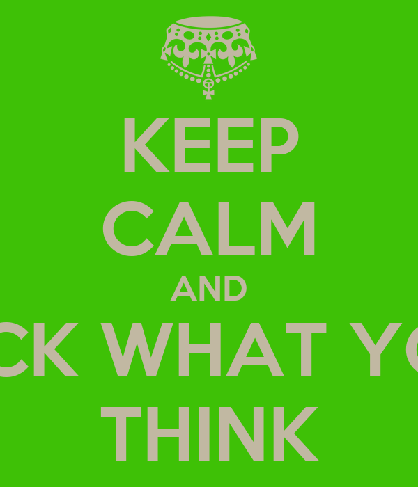 KEEP CALM AND FUCK WHAT YOU  THINK