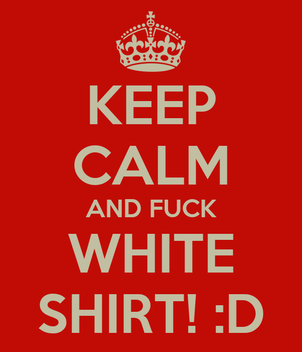 KEEP CALM AND FUCK WHITE SHIRT! :D